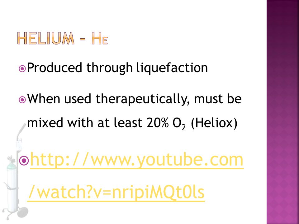  Produced through liquefaction  When used therapeutically, must be mixed with at least 20% O 2 (Heliox)  http://www.youtube.com /watch?v=nripiMQt0l