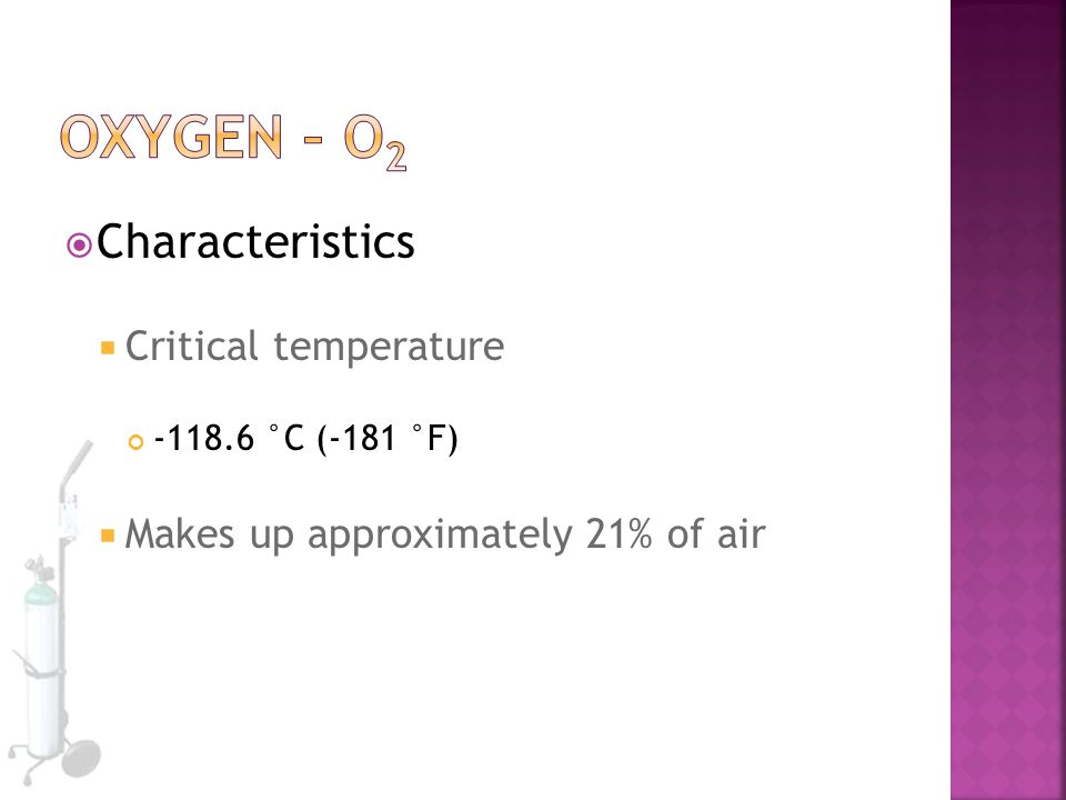  Characteristics  Critical temperature -118.6 °C (-181 °F)  Makes up approximately 21% of air