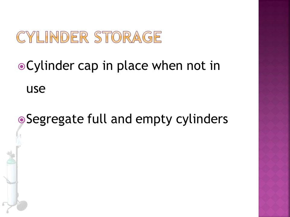  Cylinder cap in place when not in use  Segregate full and empty cylinders