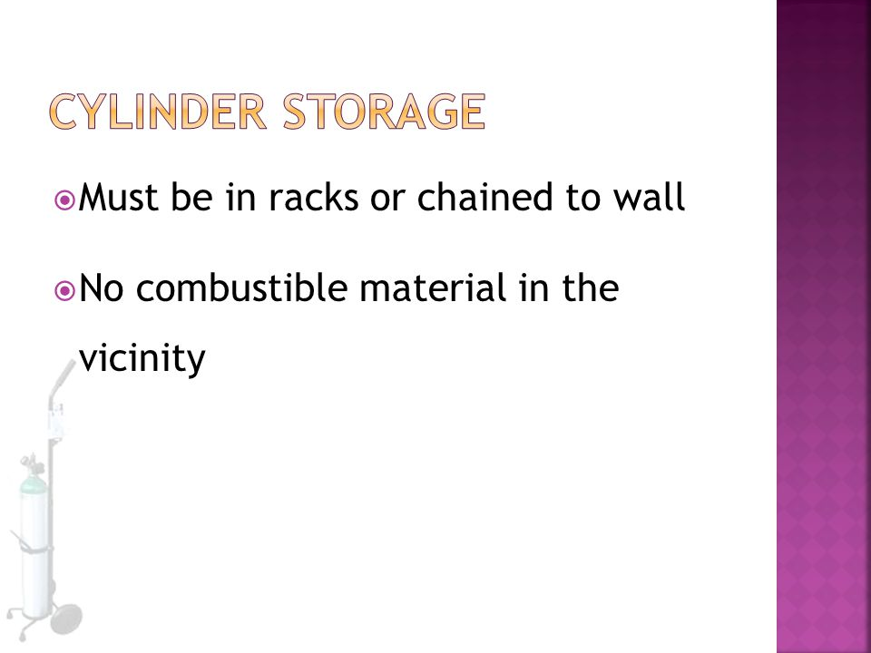  Must be in racks or chained to wall  No combustible material in the vicinity