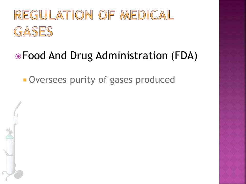  Food And Drug Administration (FDA)  Oversees purity of gases produced
