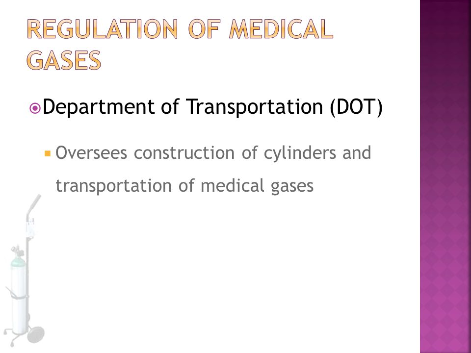  Department of Transportation (DOT)  Oversees construction of cylinders and transportation of medical gases