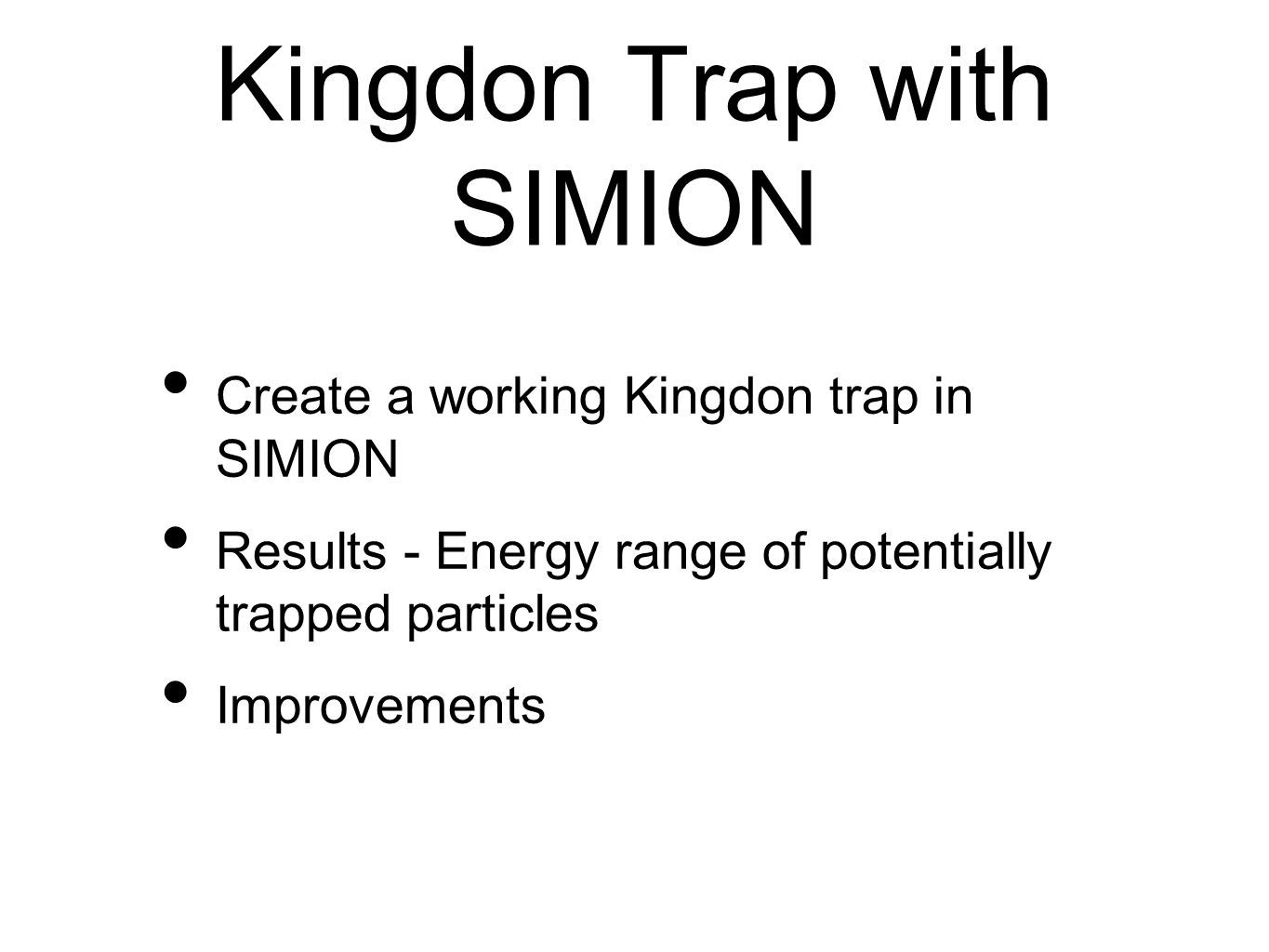 Kingdon Trap with SIMION Create a working Kingdon trap in SIMION Results - Energy range of potentially trapped particles Improvements