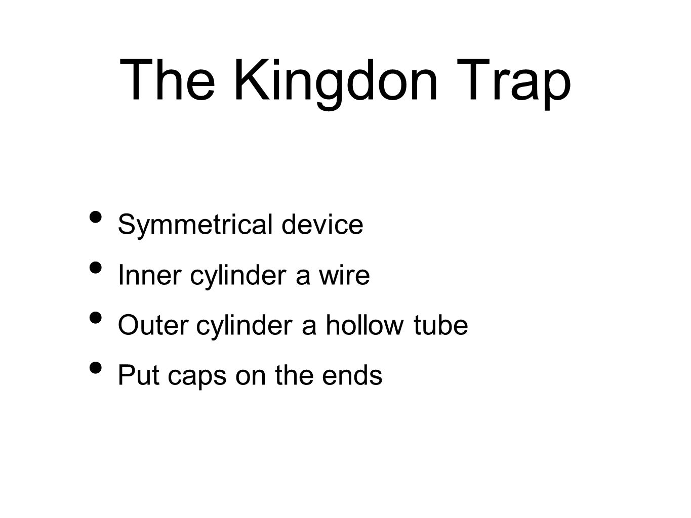 The Kingdon Trap Symmetrical device Inner cylinder a wire Outer cylinder a hollow tube Put caps on the ends