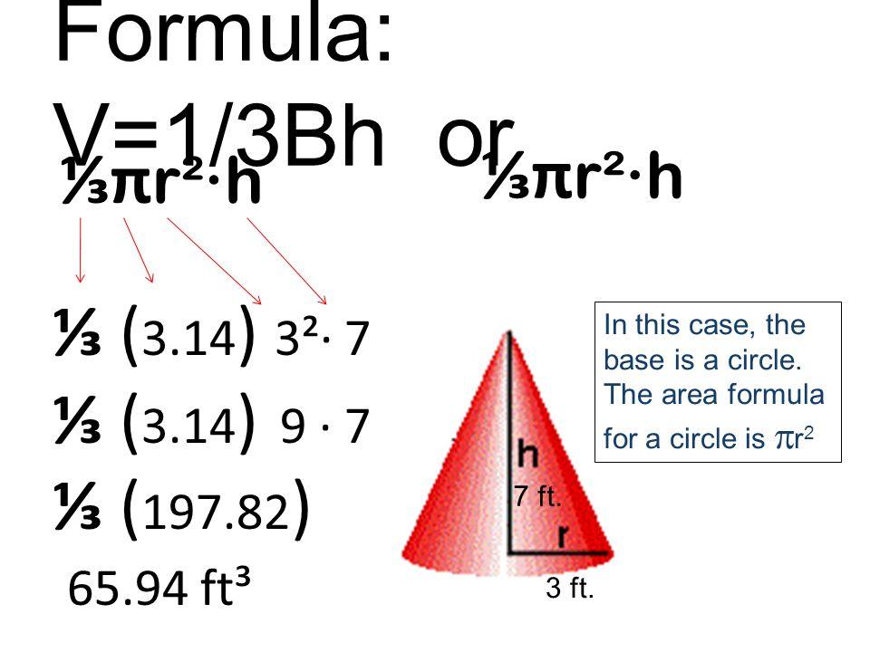 Formula: V=1/3Bh or ⅓π r²∙h 3 ft. 7 ft.