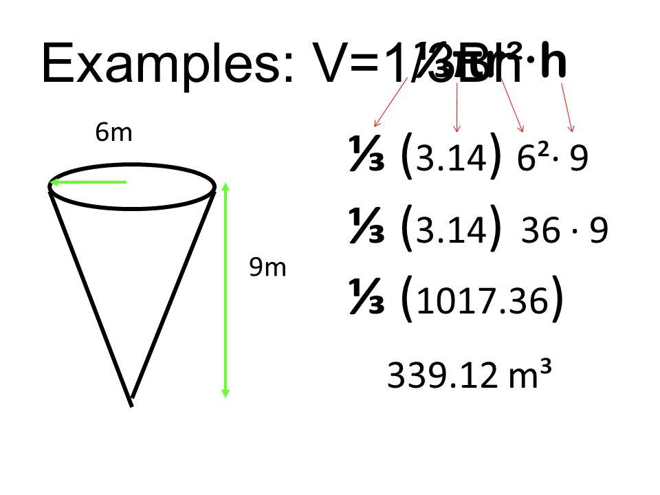 Examples: V=1/3Bh 9m 6m ⅓π r²∙h ⅓ ( 3.14 ) 6²· 9 ⅓ ( 3.14 ) 36 ∙ 9 ⅓ ( 1017.36 ) 339.12 m³