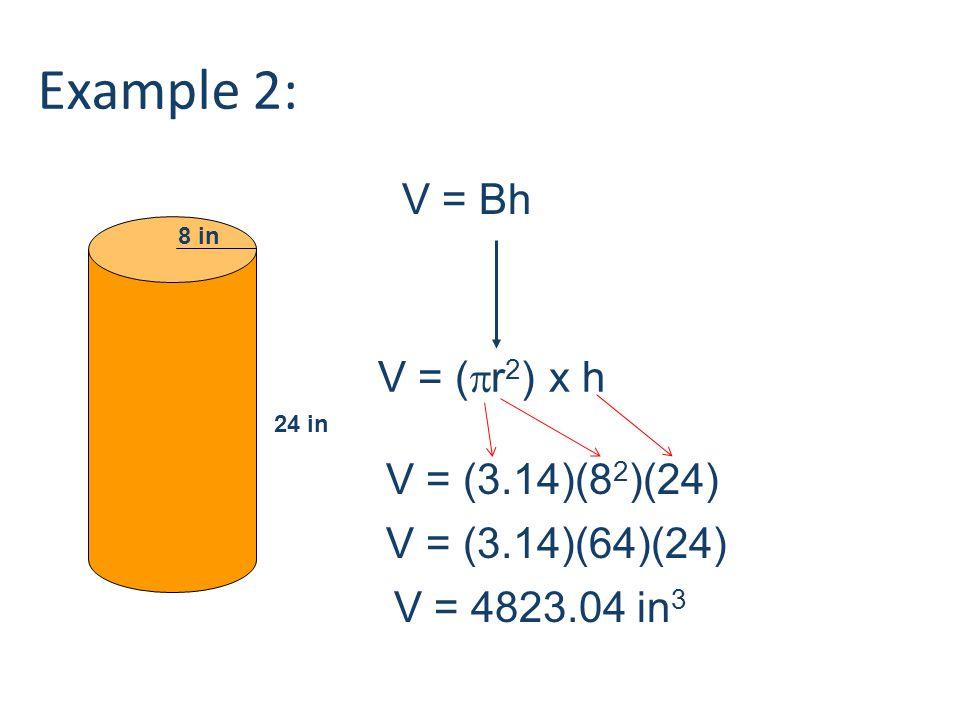 24 in 8 in V = Bh V = (  r 2 ) x h V = (3.14)(8 2 )(24) V = (3.14)(64)(24) V = 4823.04 in 3 Example 2: