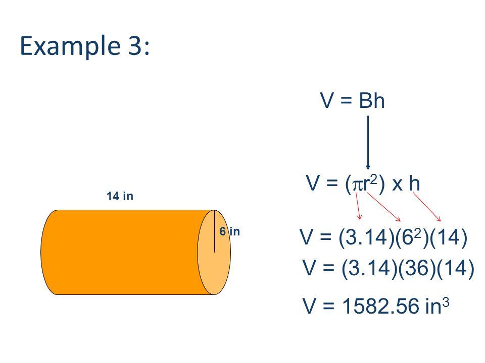 6 in 14 in V = Bh V = (  r 2 ) x h V = (3.14)(6 2 )(14) V = (3.14)(36)(14) V = 1582.56 in 3 Example 3: