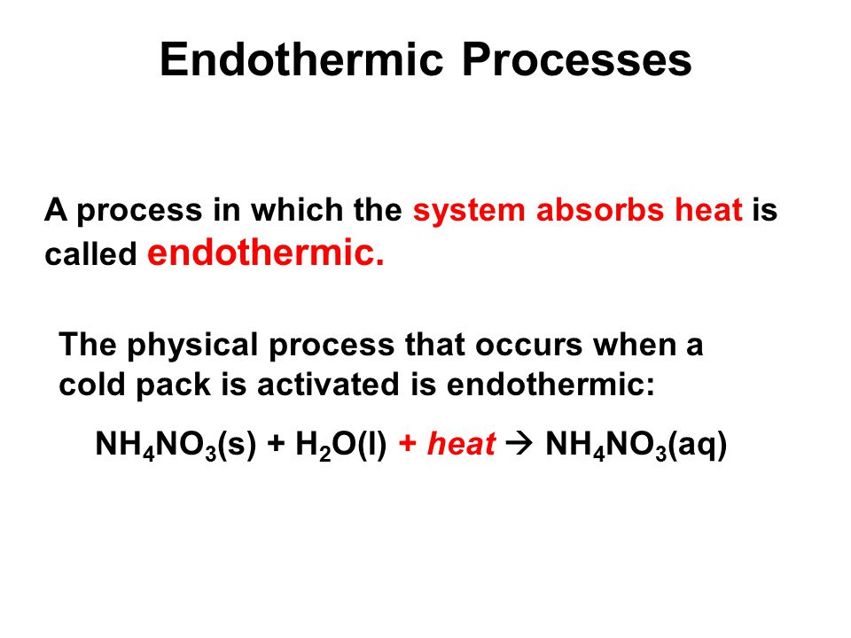 Endothermic Processes A process in which the system absorbs heat is called endothermic.