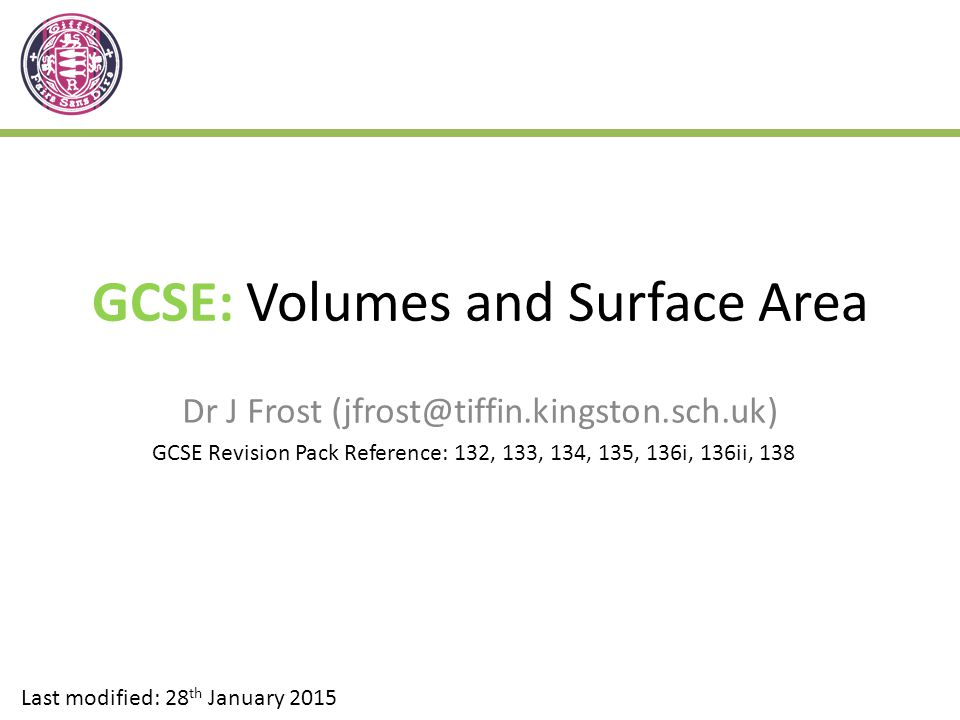 GCSE: Volumes and Surface Area Dr J Frost (jfrost@tiffin.kingston.sch.uk) Last modified: 28 th January 2015 GCSE Revision Pack Reference: 132, 133, 134, 135, 136i, 136ii, 138