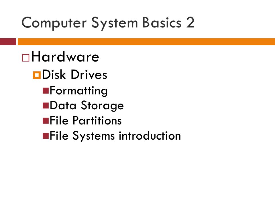 Computer System Basics 2  Hardware  Disk Drives Formatting Data Storage File Partitions File Systems introduction
