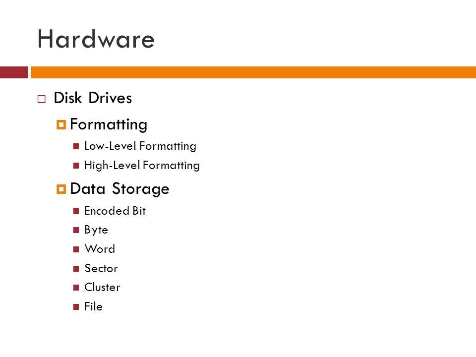 Hardware  Disk Drives  Formatting Low-Level Formatting High-Level Formatting  Data Storage Encoded Bit Byte Word Sector Cluster File