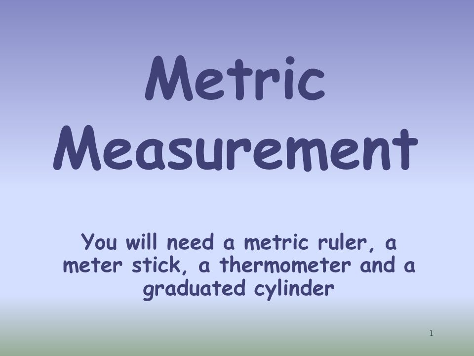 Metric Measurement You will need a metric ruler, a meter stick, a thermometer and a graduated cylinder 1