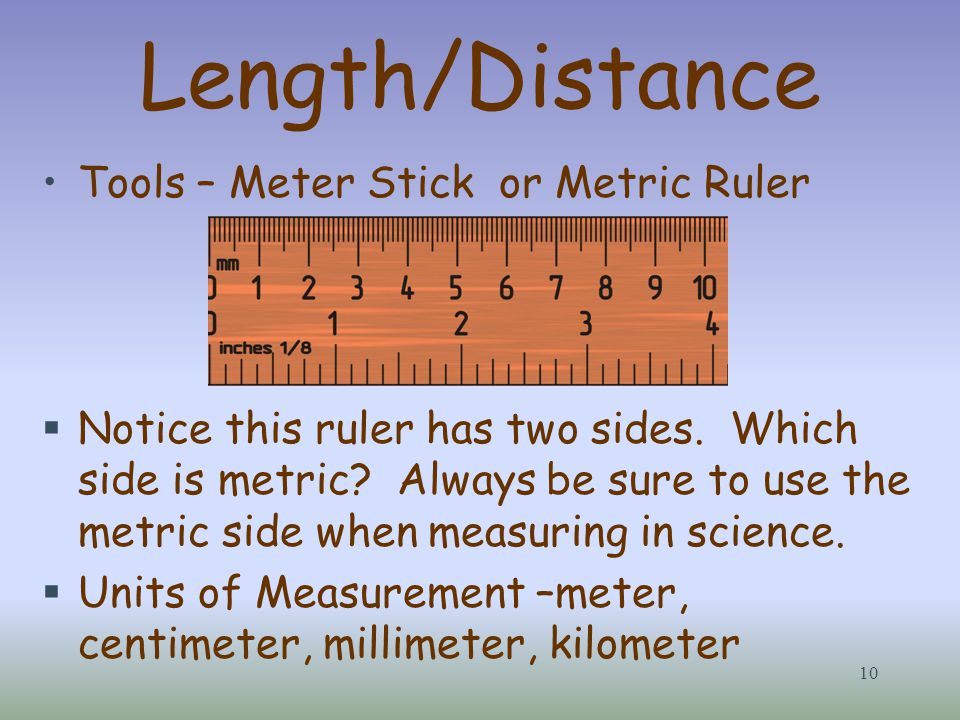 Length/Distance Tools – Meter Stick or Metric Ruler  Notice this ruler has two sides. Which side is metric? Always be sure to use the metric side whe