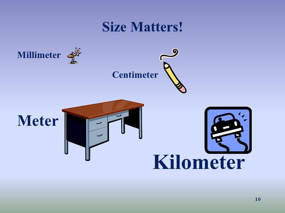 Size Matters! Millimeter Centimeter Meter Kilometer 16