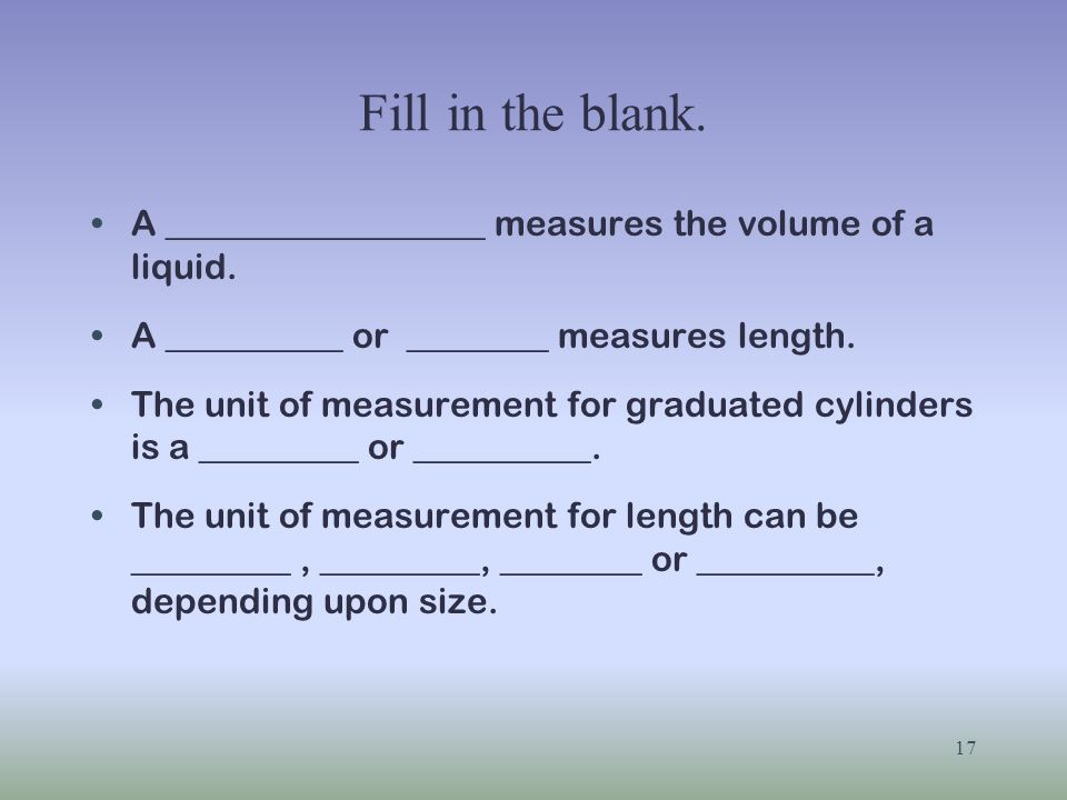Fill in the blank. A __________________ measures the volume of a liquid. A __________ or ________ measures length. The unit of measurement for graduat
