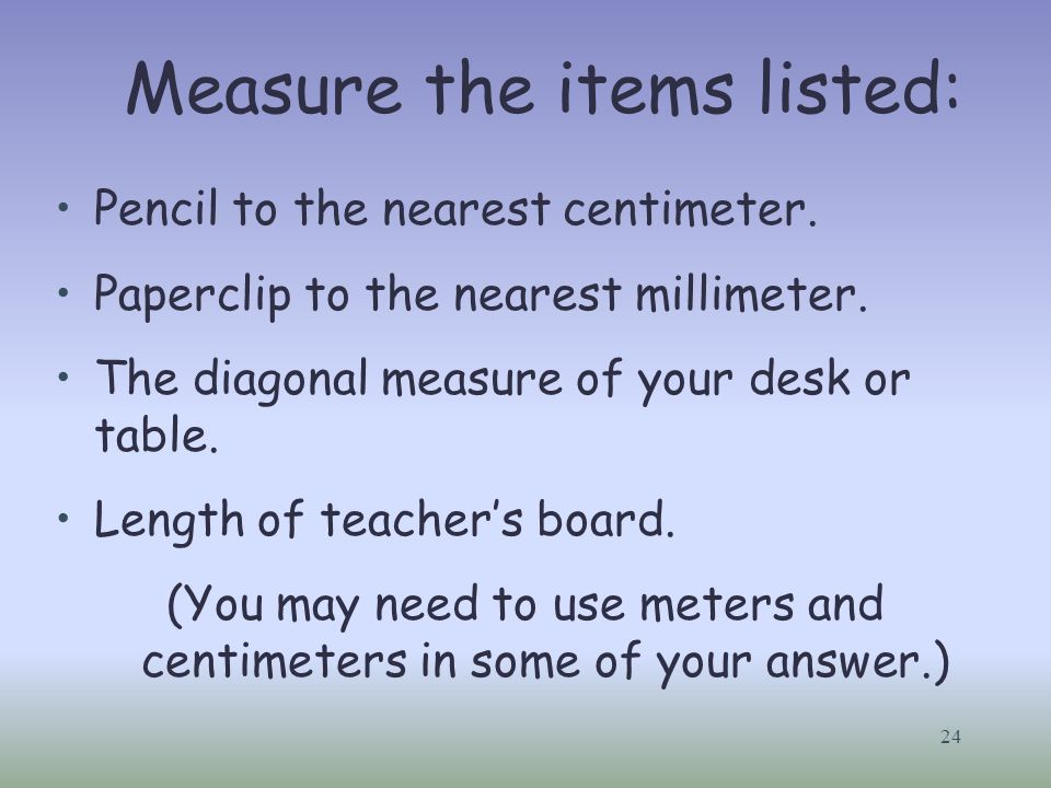24 Measure the items listed: Pencil to the nearest centimeter. Paperclip to the nearest millimeter. The diagonal measure of your desk or table. Length