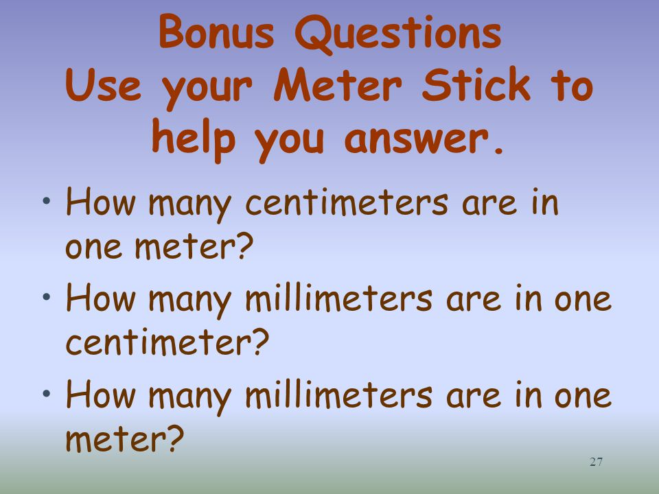 Bonus Questions Use your Meter Stick to help you answer. How many centimeters are in one meter? How many millimeters are in one centimeter? How many m