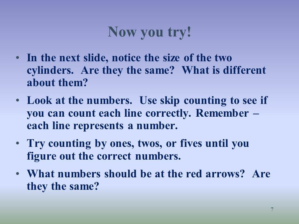 Now you try! In the next slide, notice the size of the two cylinders. Are they the same? What is different about them? Look at the numbers. Use skip c