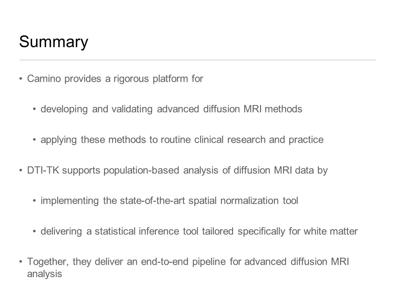 Summary Camino provides a rigorous platform for developing and validating advanced diffusion MRI methods applying these methods to routine clinical research and practice DTI-TK supports population-based analysis of diffusion MRI data by implementing the state-of-the-art spatial normalization tool delivering a statistical inference tool tailored specifically for white matter Together, they deliver an end-to-end pipeline for advanced diffusion MRI analysis