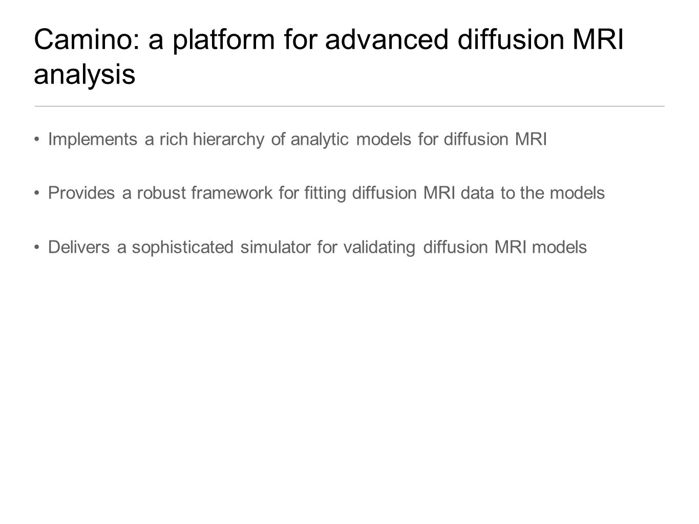Camino: a platform for advanced diffusion MRI analysis Implements a rich hierarchy of analytic models for diffusion MRI Provides a robust framework for fitting diffusion MRI data to the models Delivers a sophisticated simulator for validating diffusion MRI models