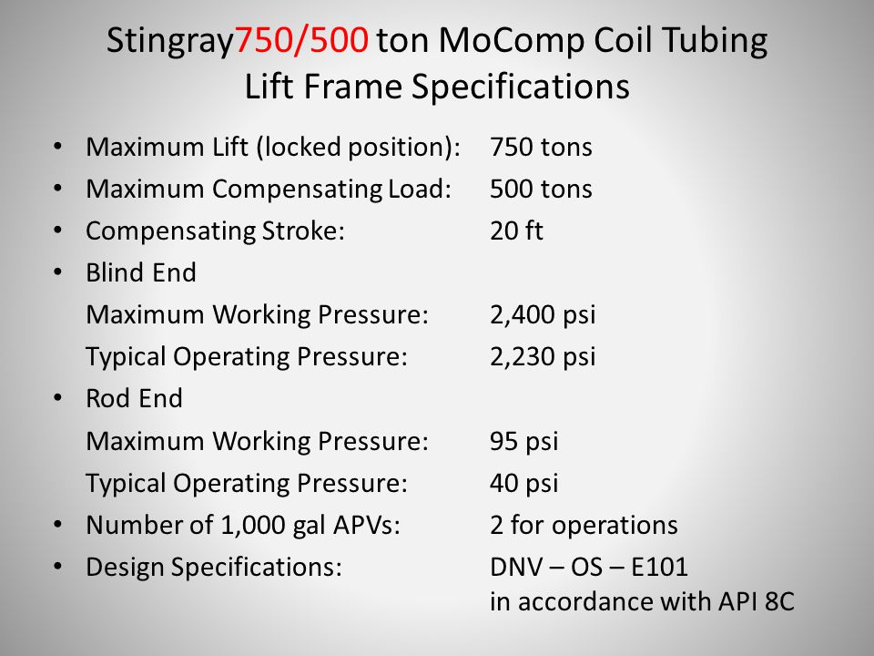 Stingray750/500 ton MoComp Coil Tubing Lift Frame Specifications Maximum Lift (locked position):750 tons Maximum Compensating Load:500 tons Compensating Stroke:20 ft Blind End Maximum Working Pressure:2,400 psi Typical Operating Pressure:2,230 psi Rod End Maximum Working Pressure:95 psi Typical Operating Pressure:40 psi Number of 1,000 gal APVs:2 for operations Design Specifications:DNV – OS – E101 in accordance with API 8C