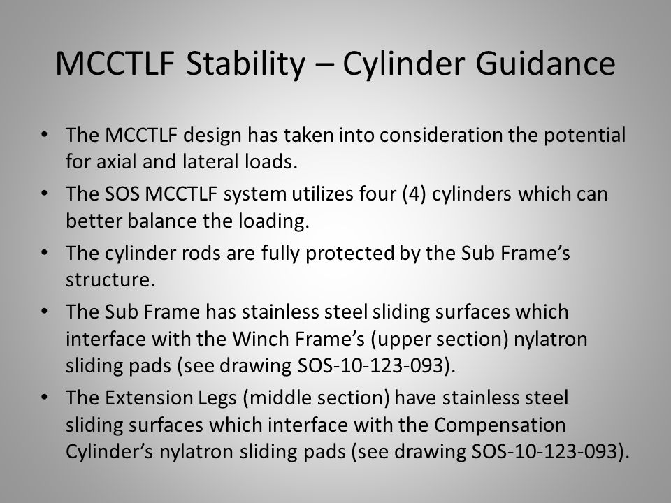 MCCTLF Stability – Cylinder Guidance Cont'd… Having completed the first version of the MCCTLF, SOS has already reviewed and incorporated additional sliding pads into the design for increased guidance and stability.