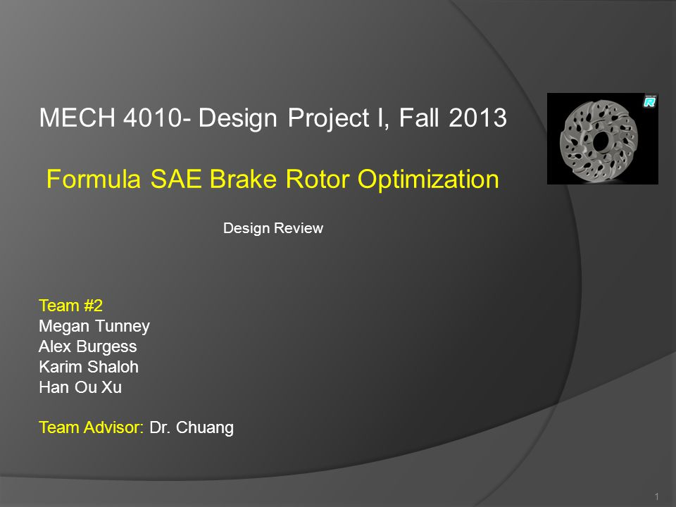 MECH 4010- Design Project I, Fall 2013 Formula SAE Brake Rotor Optimization Design Review Team #2 Megan Tunney Alex Burgess Karim Shaloh Han Ou Xu Team Advisor: Dr.