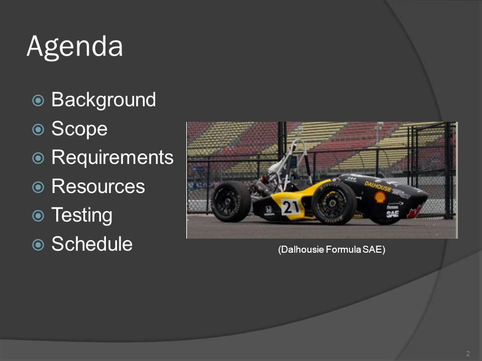 Agenda  Background  Scope  Requirements  Resources  Testing  Schedule 2 (Dalhousie Formula SAE)