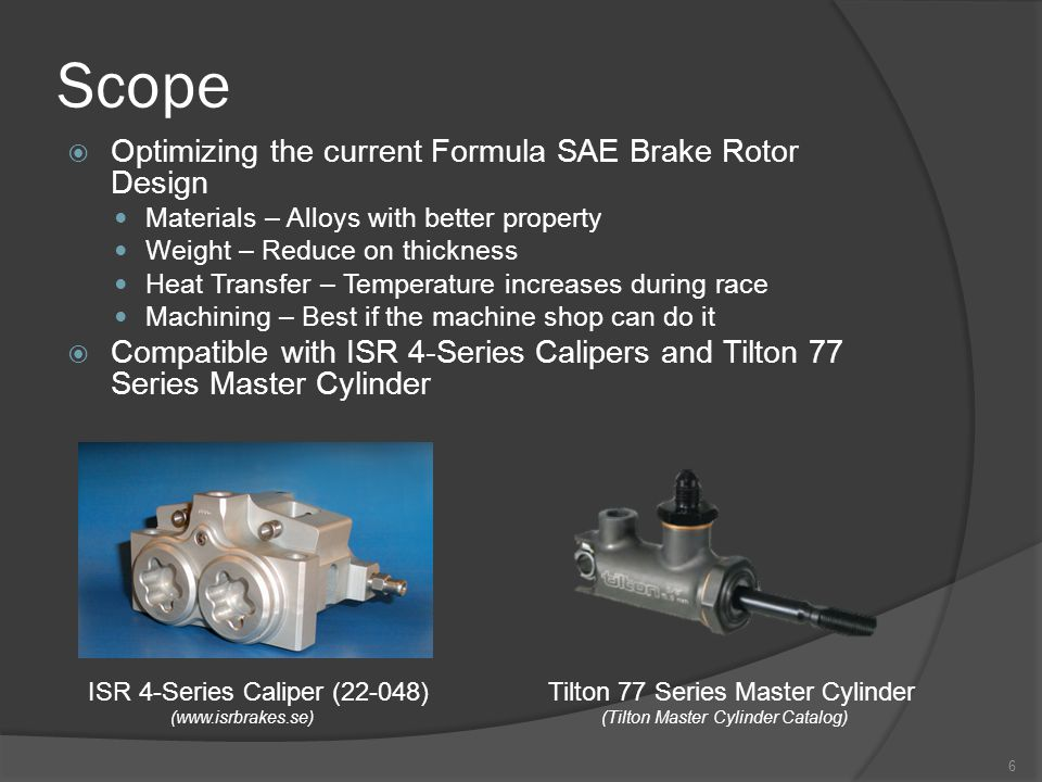 Scope  Optimizing the current Formula SAE Brake Rotor Design Materials – Alloys with better property Weight – Reduce on thickness Heat Transfer – Temperature increases during race Machining – Best if the machine shop can do it  Compatible with ISR 4-Series Calipers and Tilton 77 Series Master Cylinder ISR 4-Series Caliper (22-048) (www.isrbrakes.se) Tilton 77 Series Master Cylinder (Tilton Master Cylinder Catalog) 6
