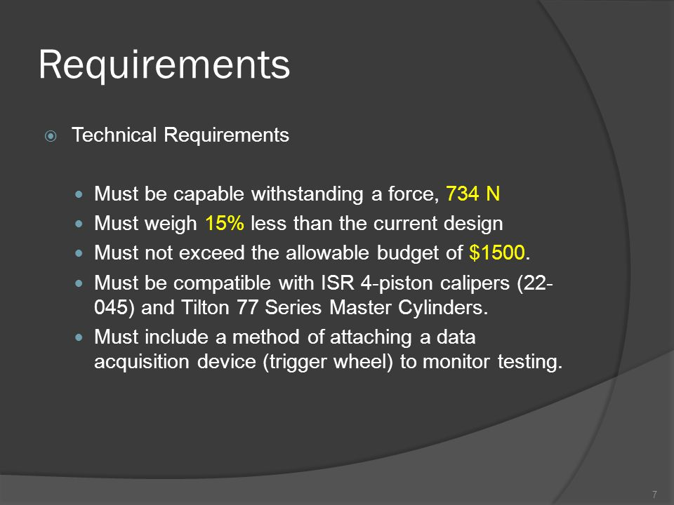 Requirements  Technical Requirements Must be capable withstanding a force, 734 N Must weigh 15% less than the current design Must not exceed the allowable budget of $1500.