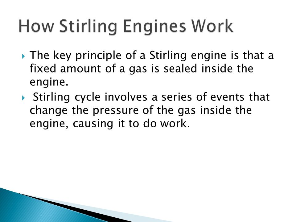  The key principle of a Stirling engine is that a fixed amount of a gas is sealed inside the engine.  Stirling cycle involves a series of events tha