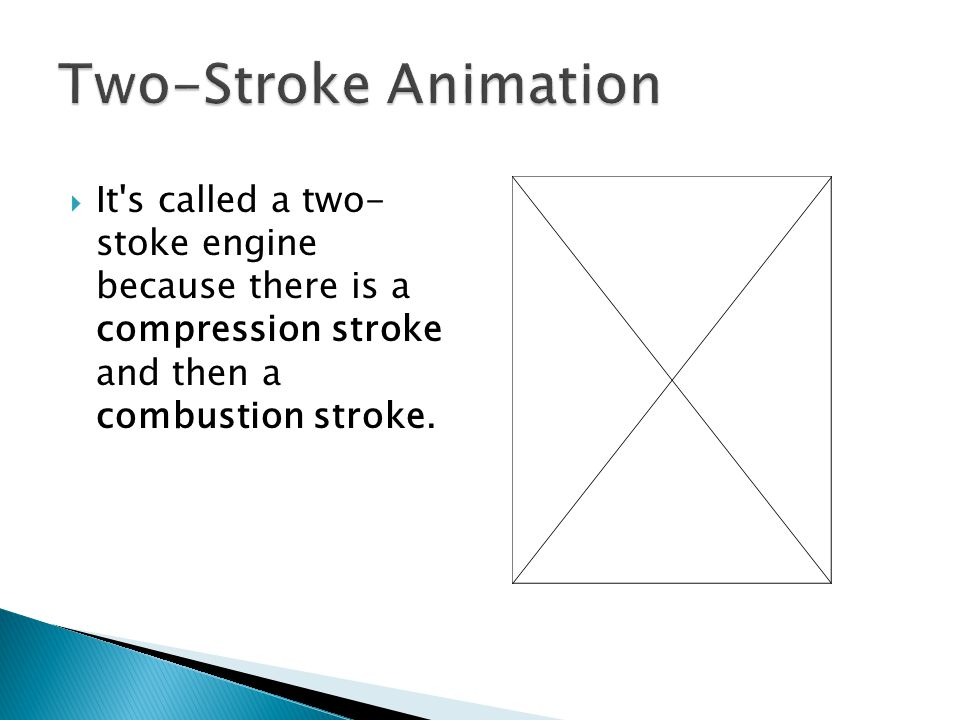  It's called a two- stoke engine because there is a compression stroke and then a combustion stroke.
