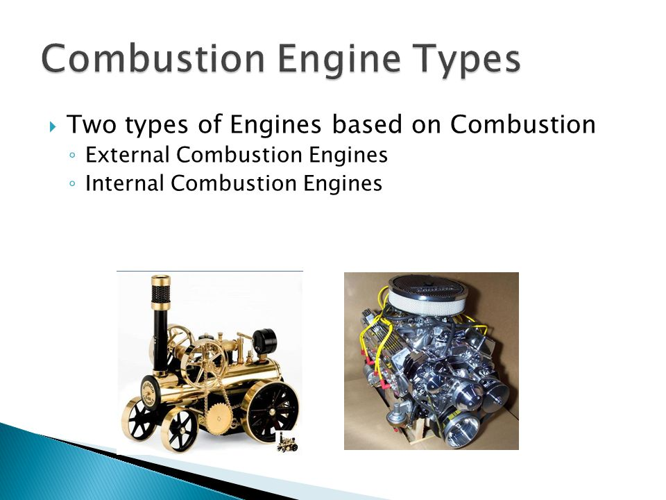  Two types of Engines based on Combustion ◦ External Combustion Engines ◦ Internal Combustion Engines