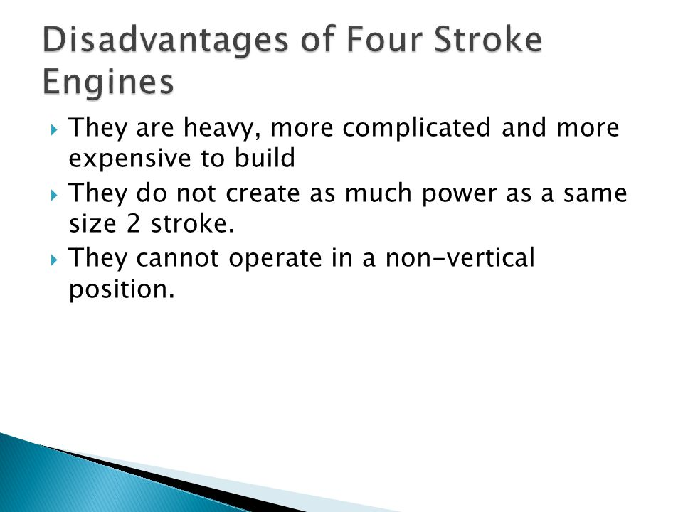  They are heavy, more complicated and more expensive to build  They do not create as much power as a same size 2 stroke.  They cannot operate in a