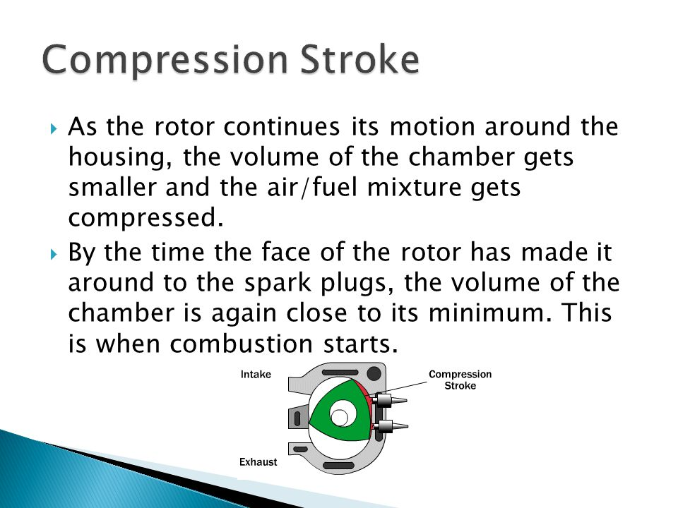  As the rotor continues its motion around the housing, the volume of the chamber gets smaller and the air/fuel mixture gets compressed.  By the time