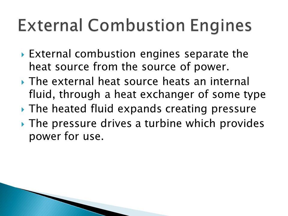  External combustion engines separate the heat source from the source of power.  The external heat source heats an internal fluid, through a heat ex