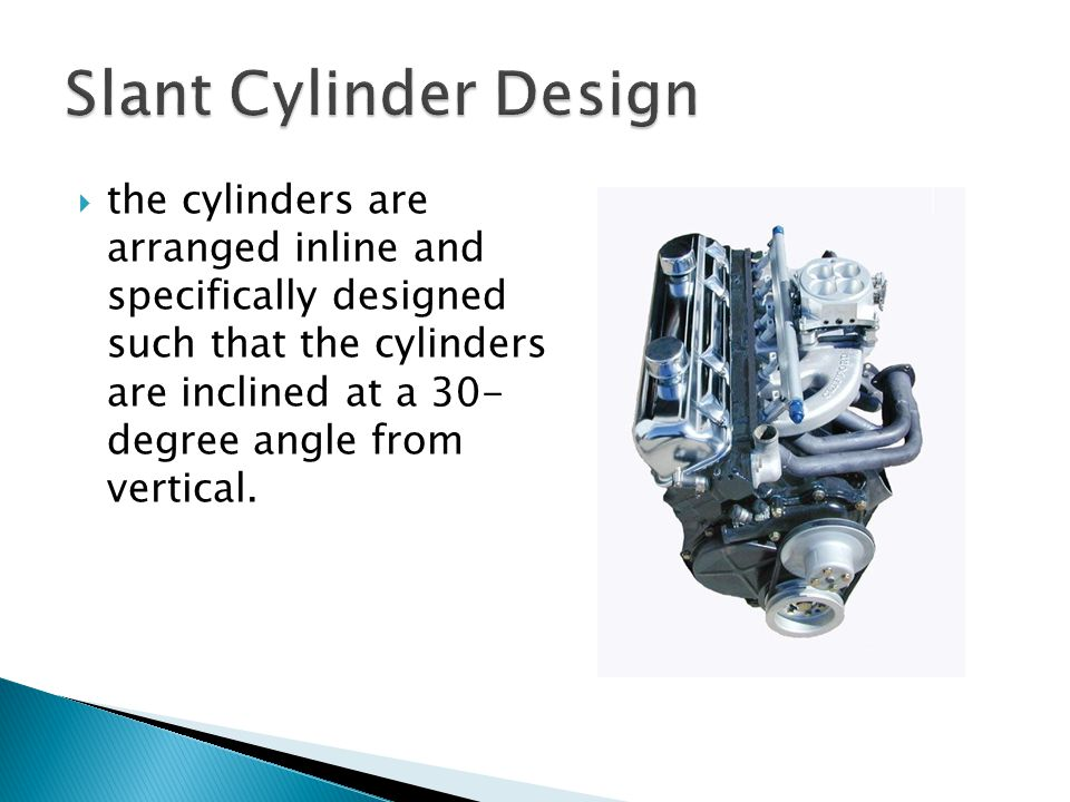  the cylinders are arranged inline and specifically designed such that the cylinders are inclined at a 30- degree angle from vertical.