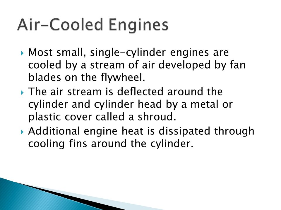  Most small, single-cylinder engines are cooled by a stream of air developed by fan blades on the flywheel.  The air stream is deflected around the