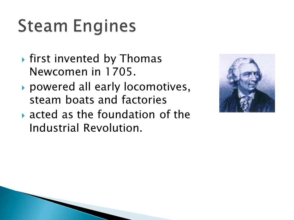  first invented by Thomas Newcomen in 1705.  powered all early locomotives, steam boats and factories  acted as the foundation of the Industrial Re