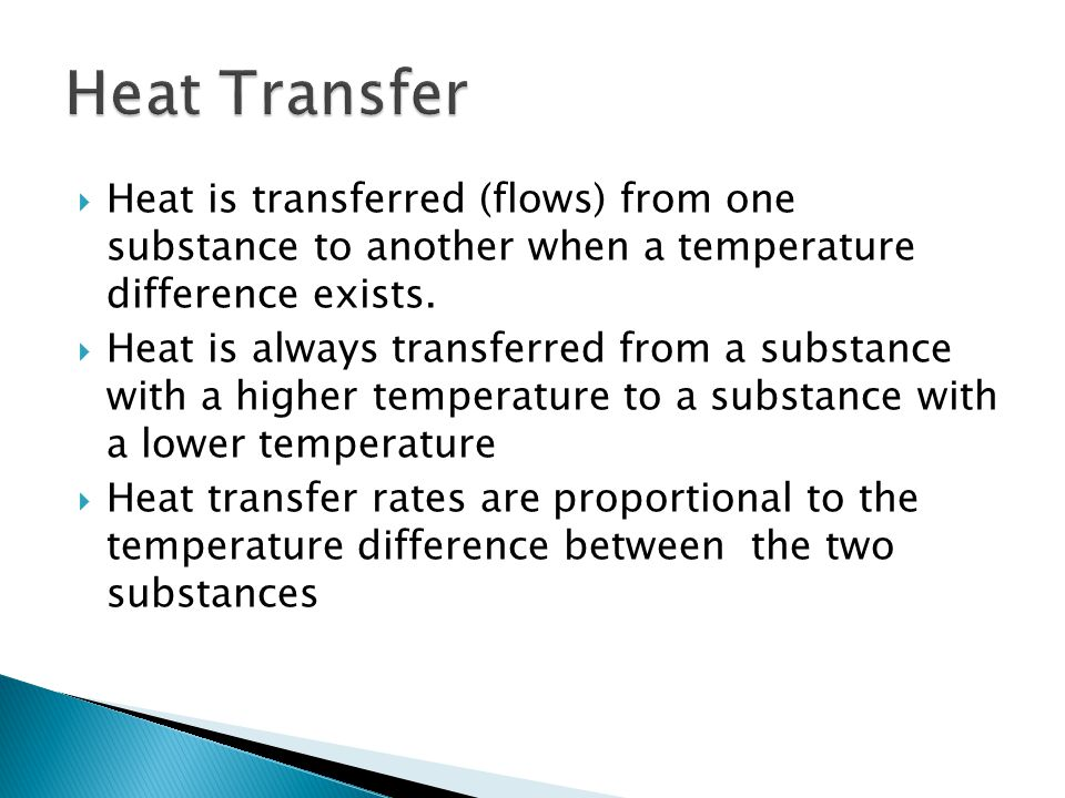  Heat is transferred (flows) from one substance to another when a temperature difference exists.  Heat is always transferred from a substance with a