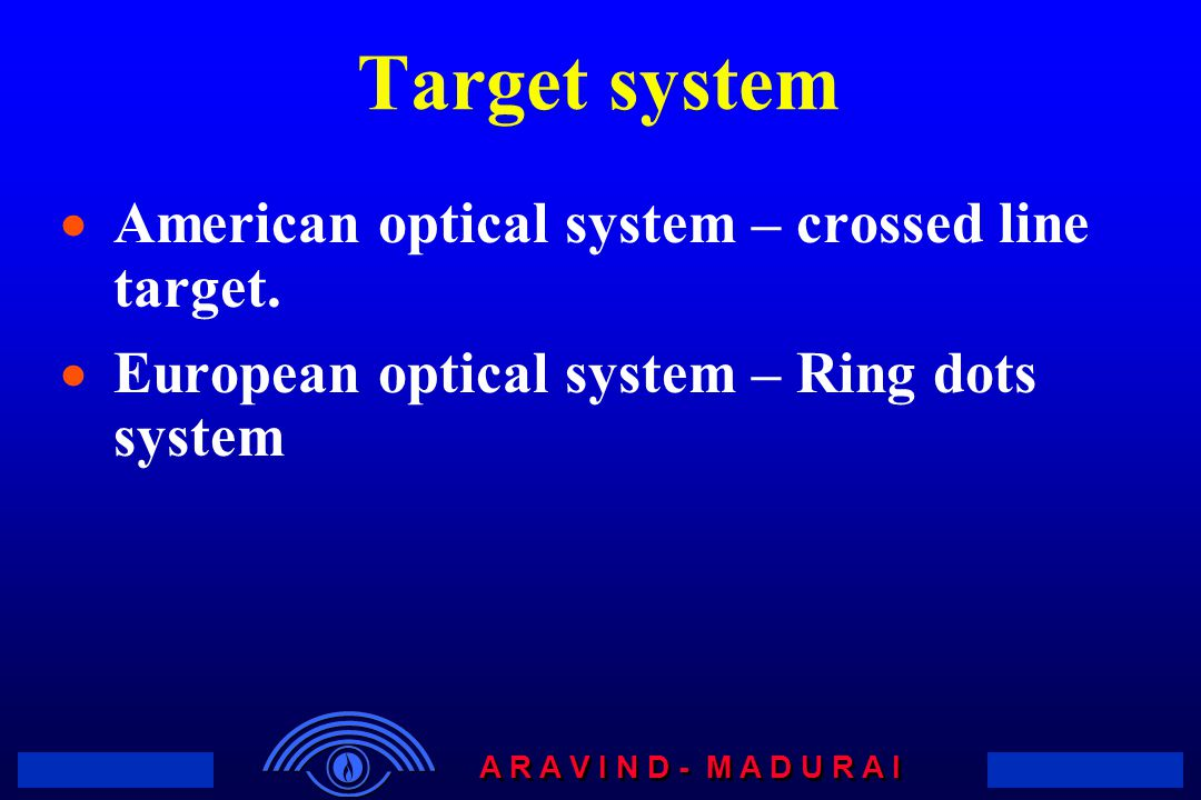 A R A V I N D - M A D U R A I Target system  American optical system – crossed line target.  European optical system – Ring dots system