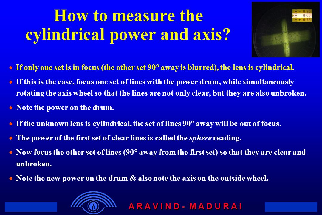 A R A V I N D - M A D U R A I How to measure the cylindrical power and axis?  If only one set is in focus (the other set 90  away is blurred), the l