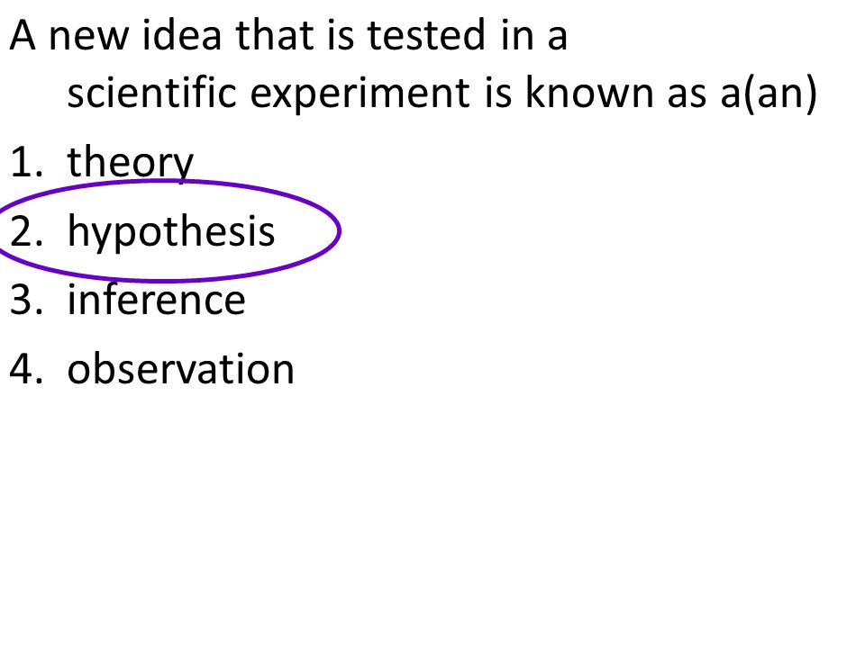 A new idea that is tested in a scientific experiment is known as a(an) 1.theory 2.hypothesis 3.inference 4.observation