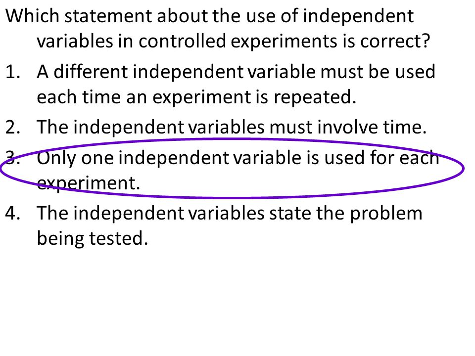 Which statement about the use of independent variables in controlled experiments is correct? 1.A different independent variable must be used each time