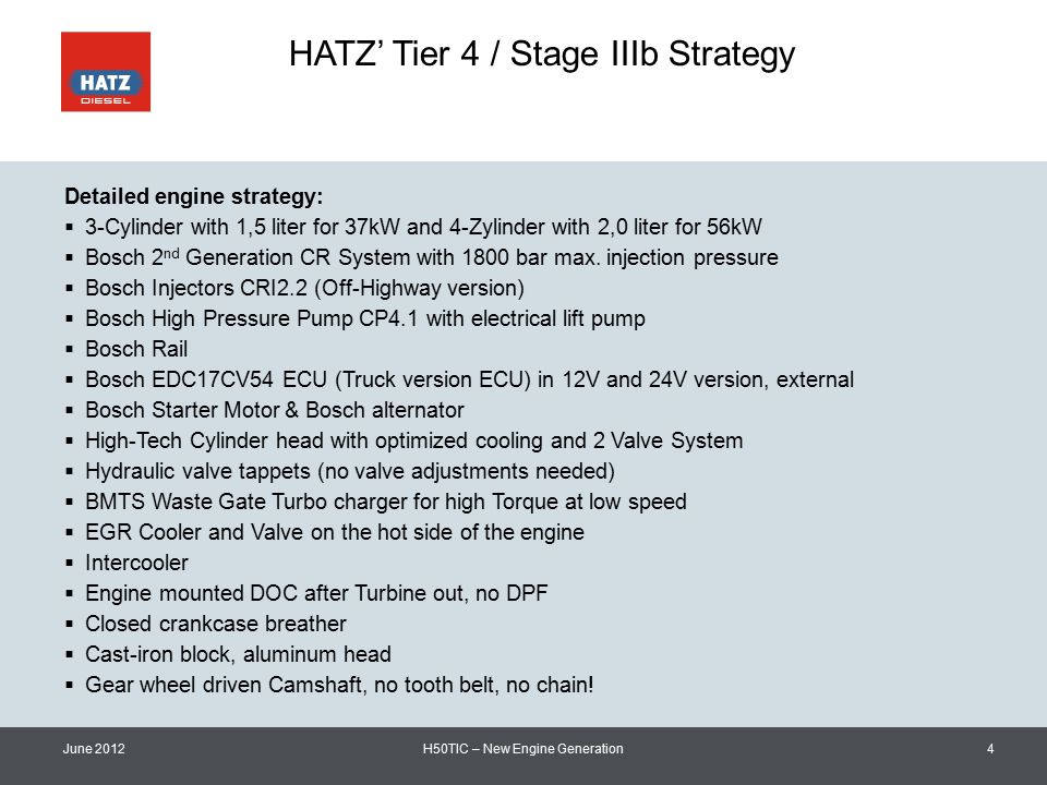 HATZ' Tier 4 / Stage IIIb Strategy June 2012H50TIC – New Engine Generation4 Detailed engine strategy:  3-Cylinder with 1,5 liter for 37kW and 4-Zylinder with 2,0 liter for 56kW  Bosch 2 nd Generation CR System with 1800 bar max.