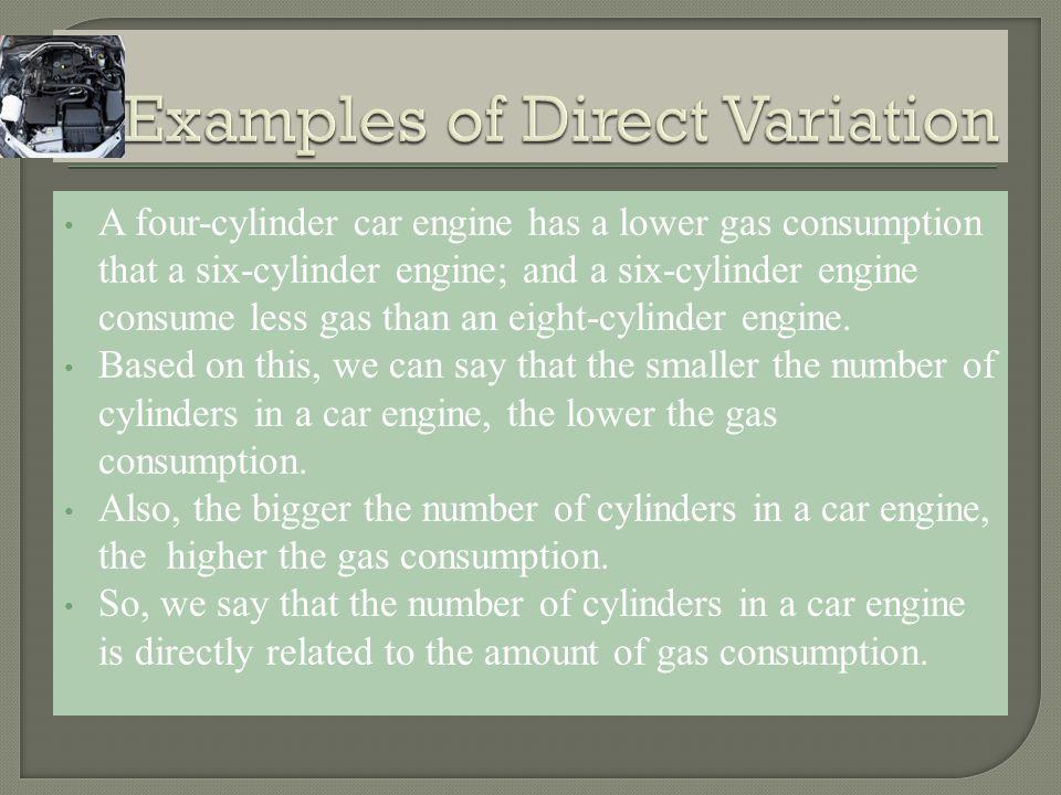 A four-cylinder car engine has a lower gas consumption that a six-cylinder engine; and a six-cylinder engine consume less gas than an eight-cylinder engine.