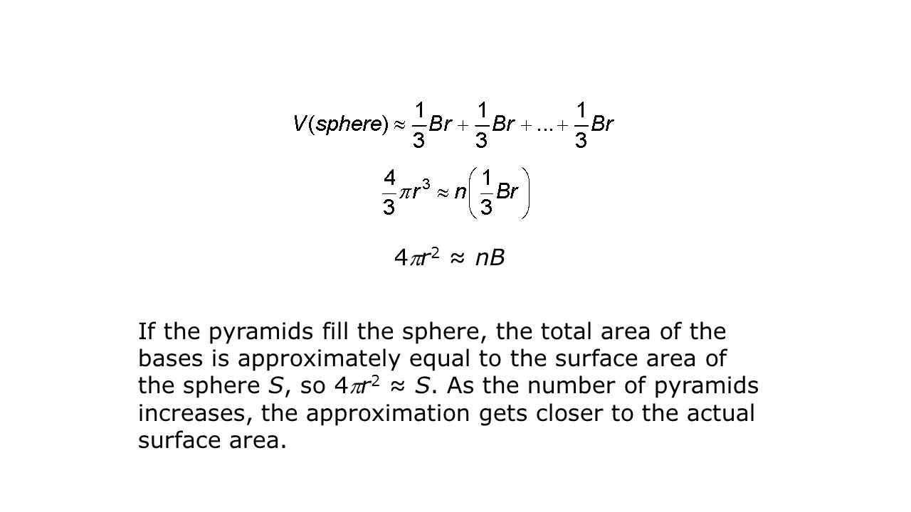 4r 2 ≈ nB If the pyramids fill the sphere, the total area of the bases is approximately equal to the surface area of the sphere S, so 4r 2 ≈ S. As t