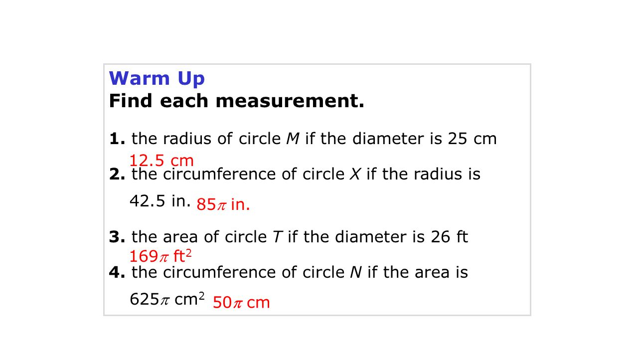 Warm Up Find each measurement. 1. the radius of circle M if the diameter is 25 cm 2. the circumference of circle X if the radius is 42.5 in. 3. the ar