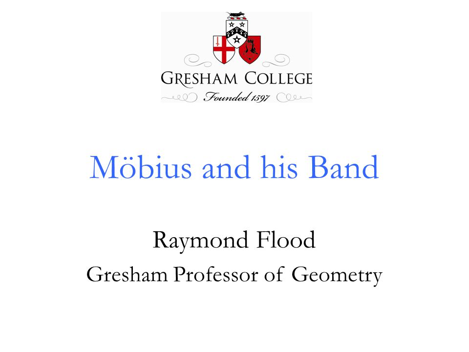 Möbius and his Band Raymond Flood Gresham Professor of Geometry
